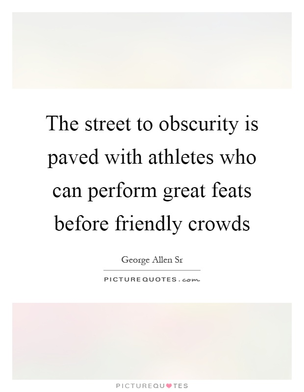 The street to obscurity is paved with athletes who can perform great feats before friendly crowds Picture Quote #1
