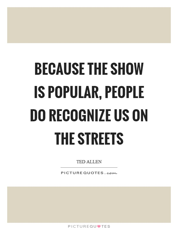 Because the show is popular, people do recognize us on the streets Picture Quote #1