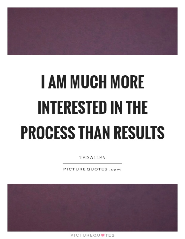 I am much more interested in the process than results Picture Quote #1