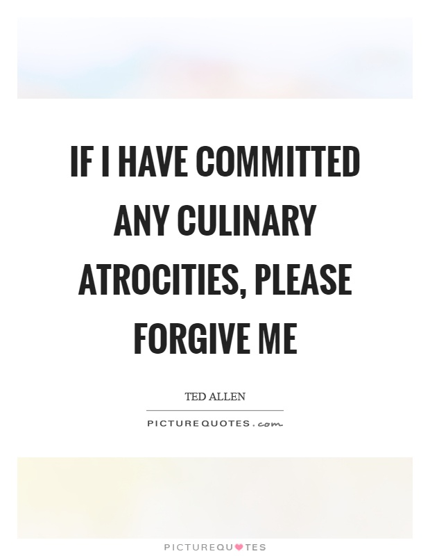 If I have committed any culinary atrocities, please forgive me Picture Quote #1