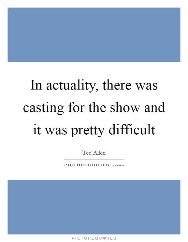 In actuality, there was casting for the show and it was pretty difficult Picture Quote #1