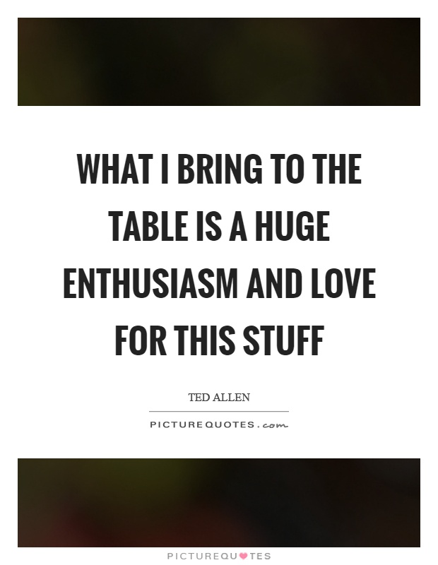 What I bring to the table is a huge enthusiasm and love for this stuff Picture Quote #1