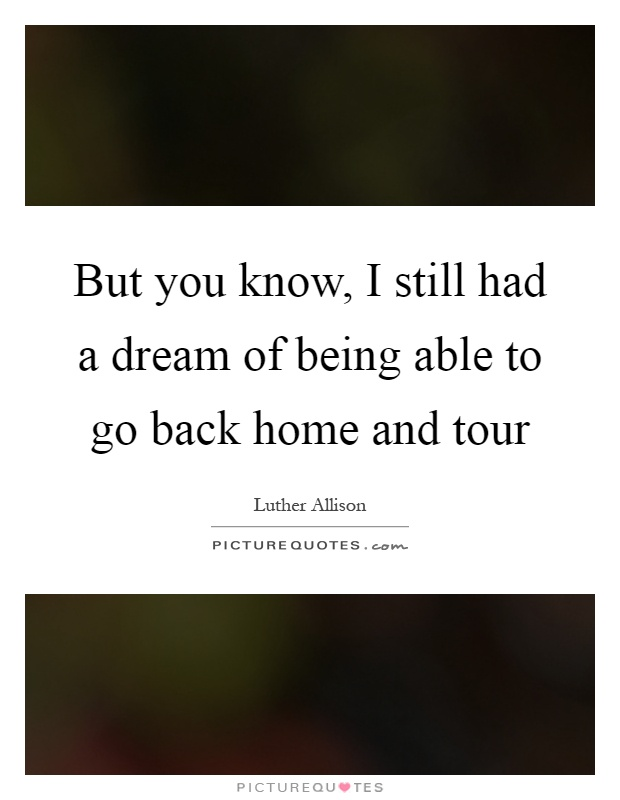 But you know, I still had a dream of being able to go back home and tour Picture Quote #1