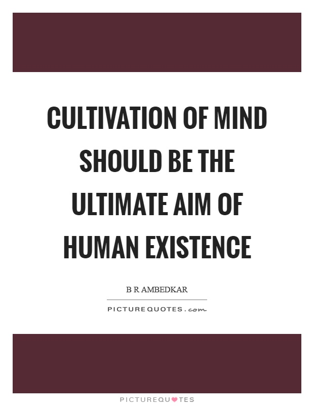 Cultivation of mind should be the ultimate aim of human existence Picture Quote #1