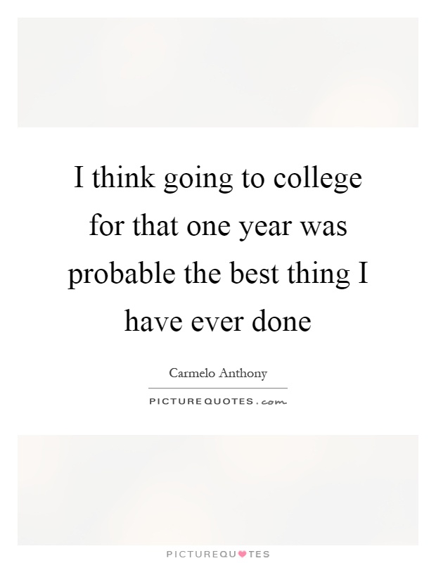 I think going to college for that one year was probable the best thing I have ever done Picture Quote #1