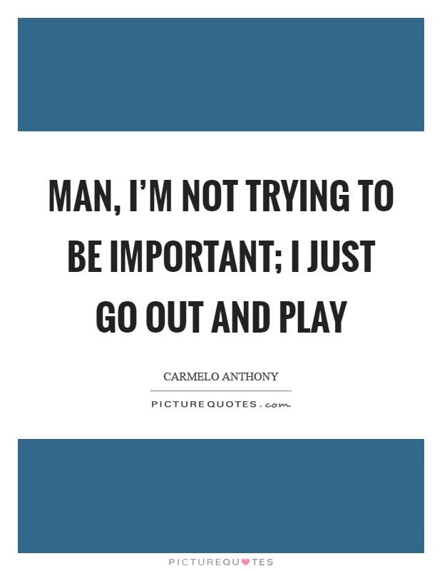 Man, I'm not trying to be important; I just go out and play Picture Quote #1