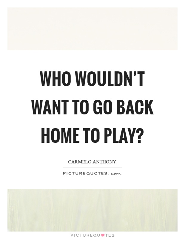 Who wouldn't want to go back home to play? Picture Quote #1