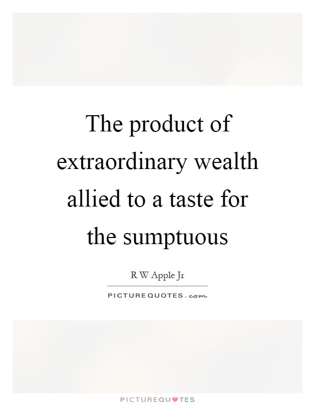 The product of extraordinary wealth allied to a taste for the sumptuous Picture Quote #1