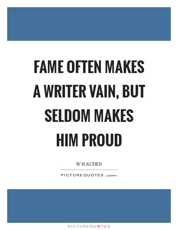 Fame often makes a writer vain, but seldom makes him proud Picture Quote #1