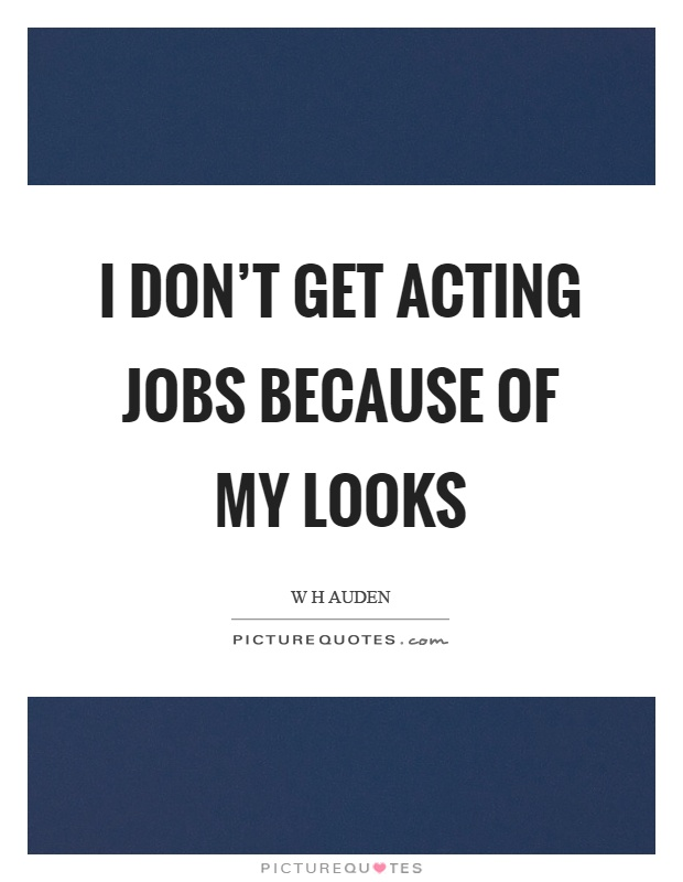 I don't get acting jobs because of my looks Picture Quote #1
