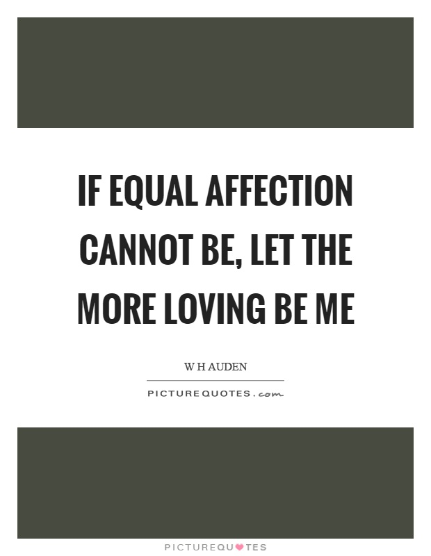If equal affection cannot be, let the more loving be me Picture Quote #1