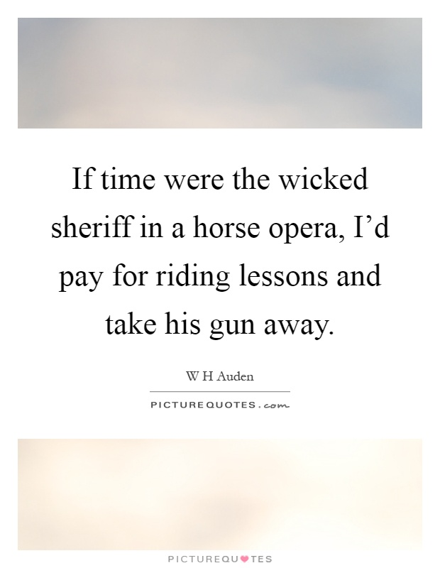 If time were the wicked sheriff in a horse opera, I'd pay for riding lessons and take his gun away Picture Quote #1