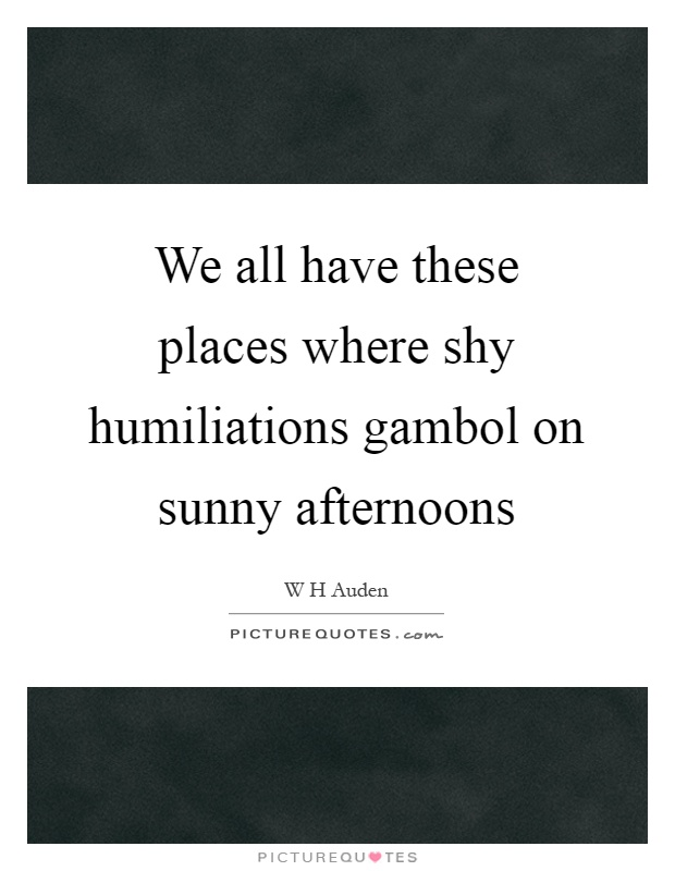 We all have these places where shy humiliations gambol on sunny afternoons Picture Quote #1