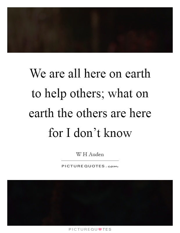 We are all here on earth to help others; what on earth the others are here for I don't know Picture Quote #1
