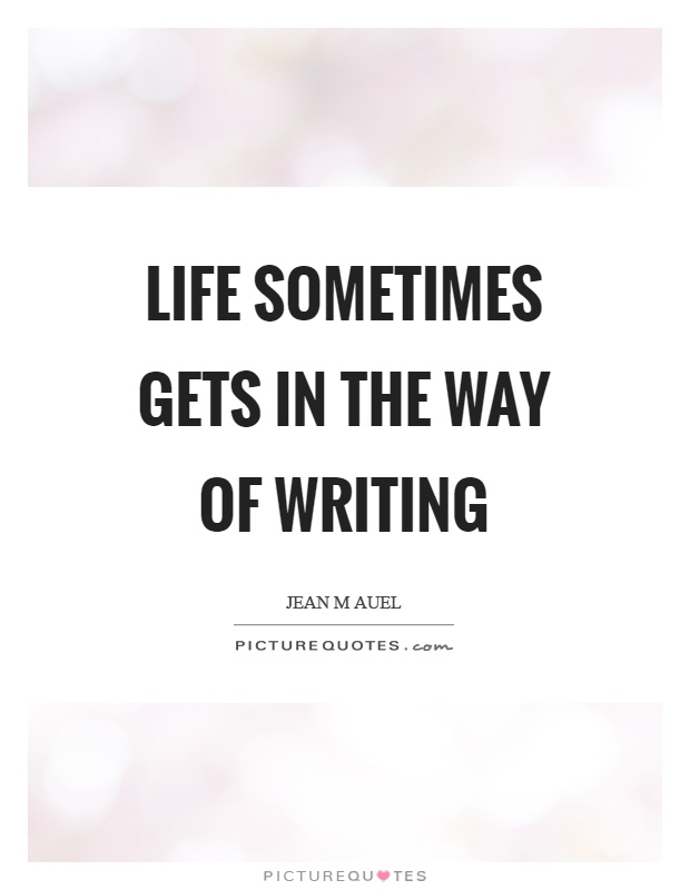Life sometimes gets in the way of writing Picture Quote #1