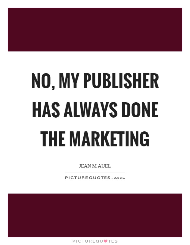 No, my publisher has always done the marketing Picture Quote #1