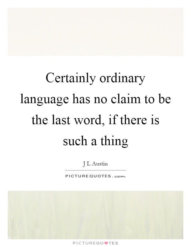 Certainly ordinary language has no claim to be the last word, if there is such a thing Picture Quote #1