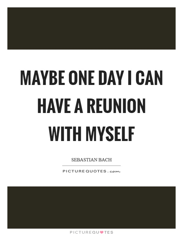 Maybe one day I can have a reunion with myself Picture Quote #1