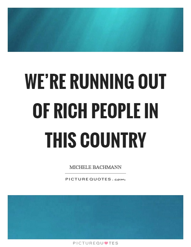 We're running out of rich people in this country Picture Quote #1