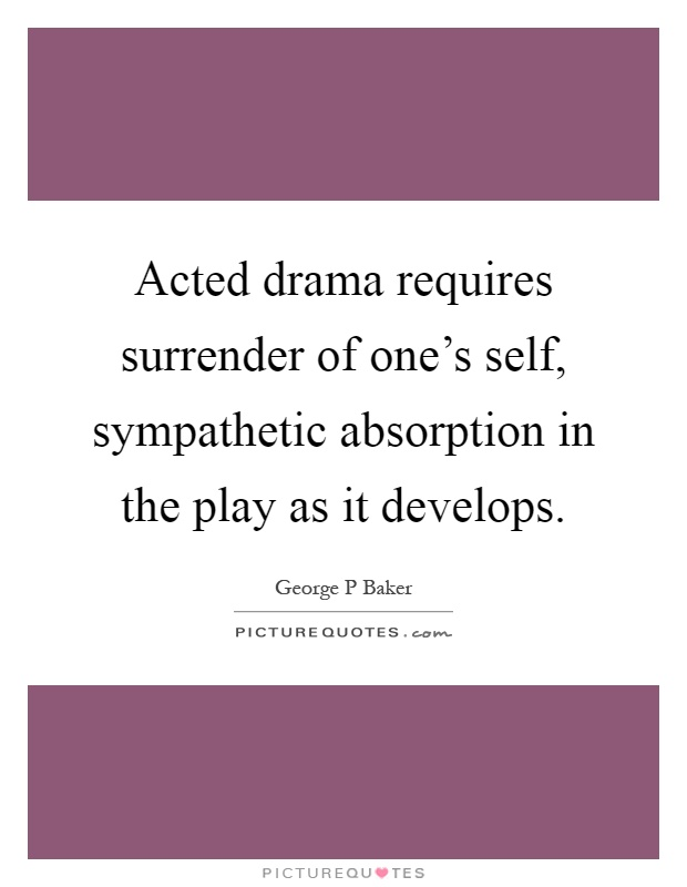 Acted drama requires surrender of one's self, sympathetic absorption in the play as it develops Picture Quote #1