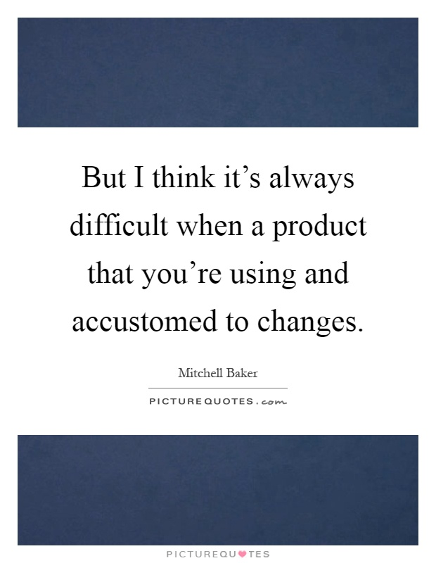 But I think it's always difficult when a product that you're using and accustomed to changes Picture Quote #1