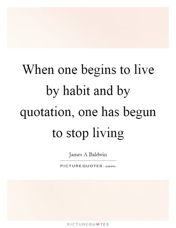When one begins to live by habit and by quotation, one has begun to stop living Picture Quote #1