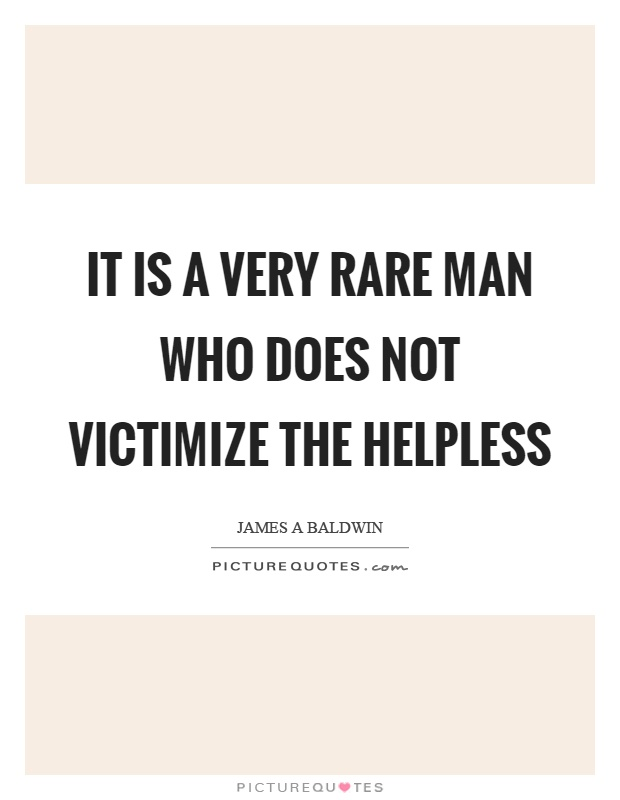It is a very rare man who does not victimize the helpless Picture Quote #1