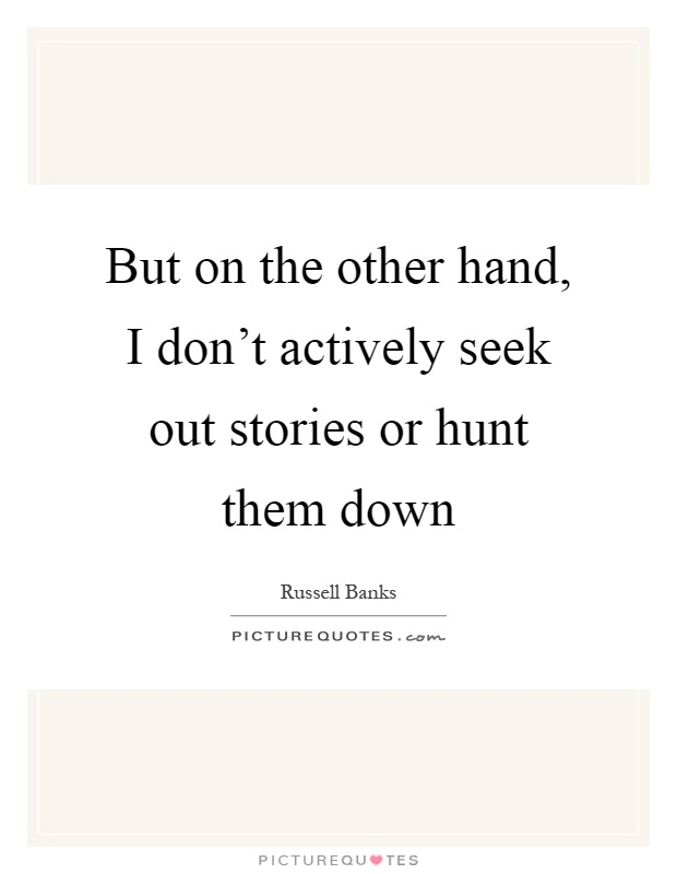 But on the other hand, I don't actively seek out stories or hunt them down Picture Quote #1