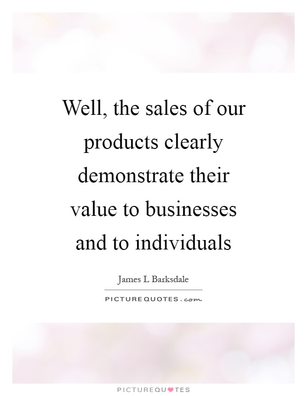 Well, the sales of our products clearly demonstrate their value to businesses and to individuals Picture Quote #1