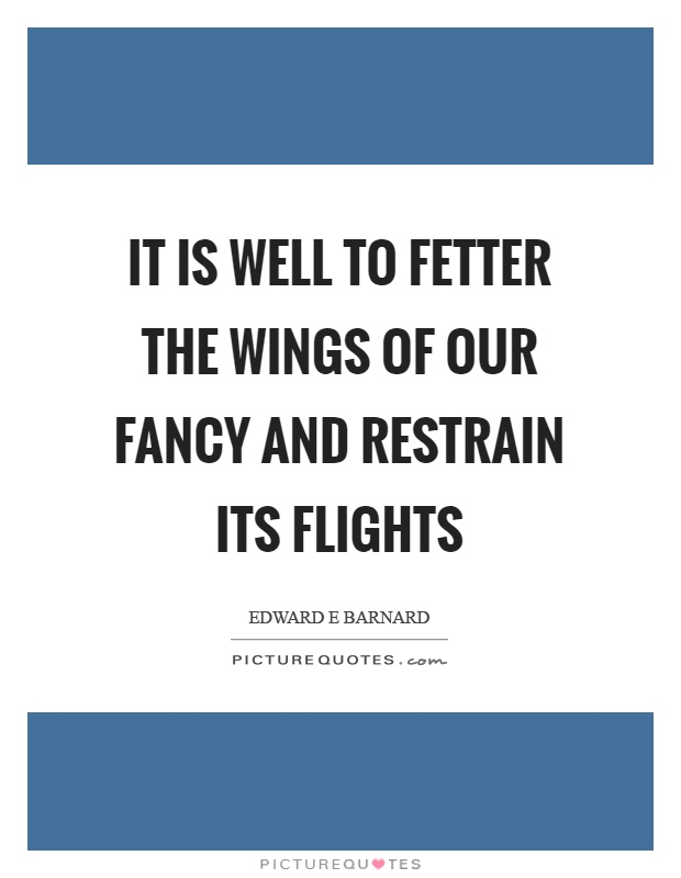 It is well to fetter the wings of our fancy and restrain its flights Picture Quote #1