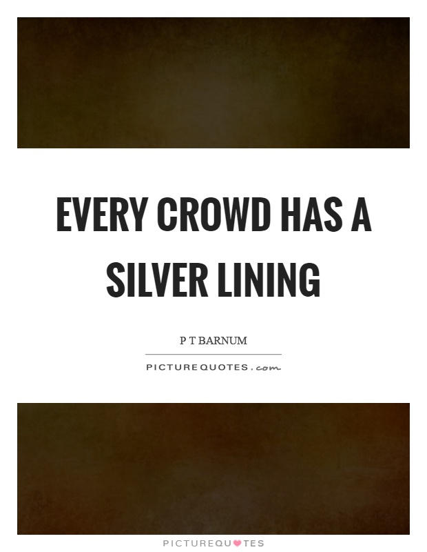 Every crowd has a silver lining Picture Quote #1