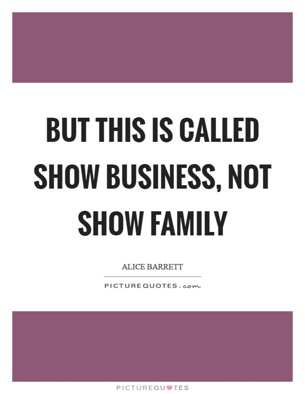 But this is called show business, not show family Picture Quote #1