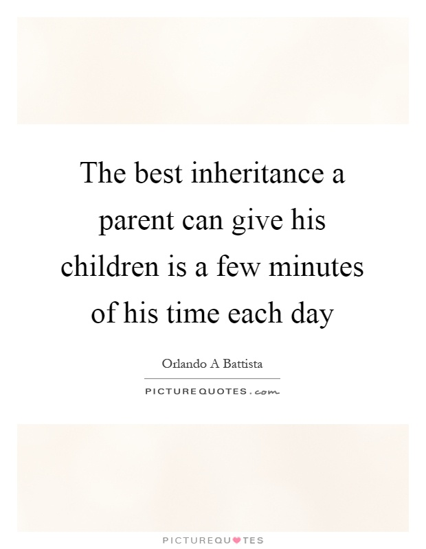 The best inheritance a parent can give his children is a few minutes of his time each day Picture Quote #1