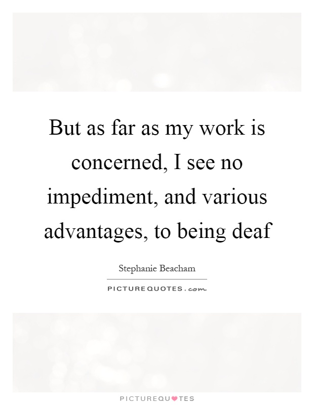 But as far as my work is concerned, I see no impediment, and various advantages, to being deaf Picture Quote #1