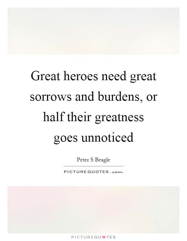 Great heroes need great sorrows and burdens, or half their greatness goes unnoticed Picture Quote #1