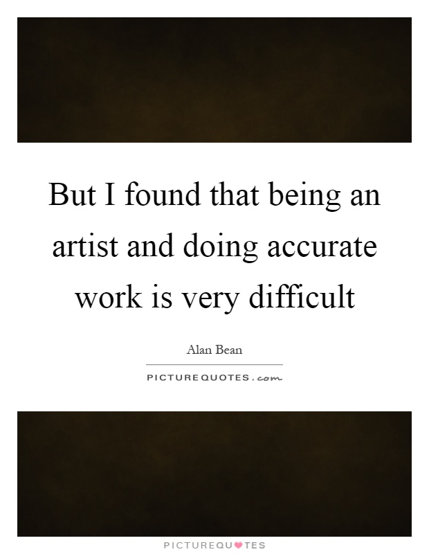 But I found that being an artist and doing accurate work is very difficult Picture Quote #1