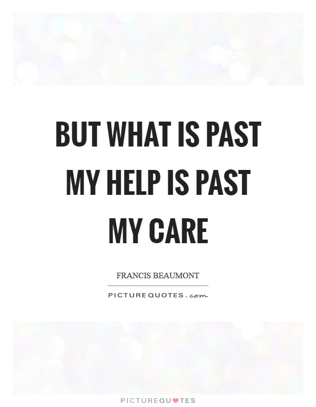 But what is past my help is past my care Picture Quote #1
