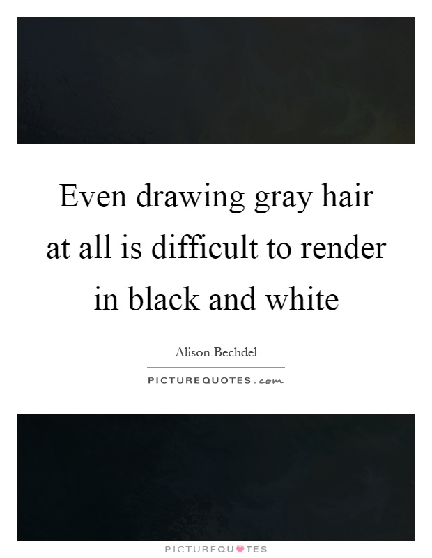 Even drawing gray hair at all is difficult to render in black and white Picture Quote #1