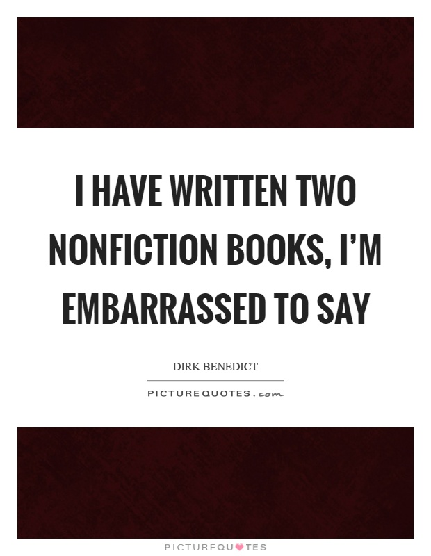 I have written two nonfiction books, I'm embarrassed to say Picture Quote #1