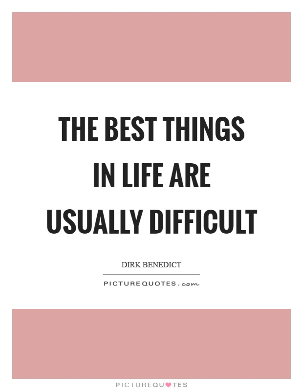 The best things in life are usually difficult Picture Quote #1