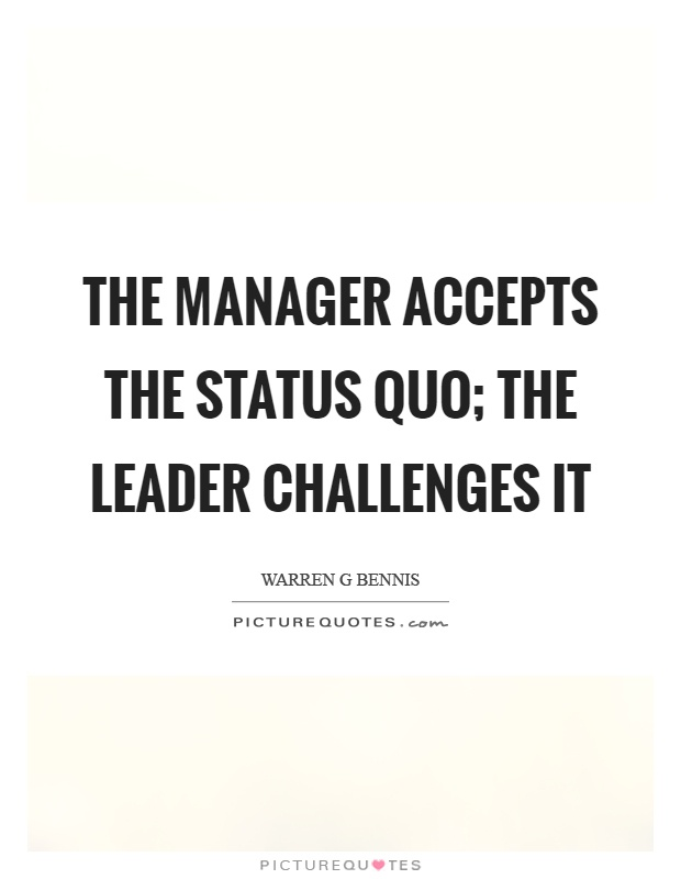 The manager accepts the status quo; the leader challenges it Picture Quote #1