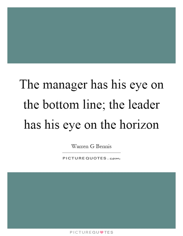 The manager has his eye on the bottom line; the leader has his eye on the horizon Picture Quote #1