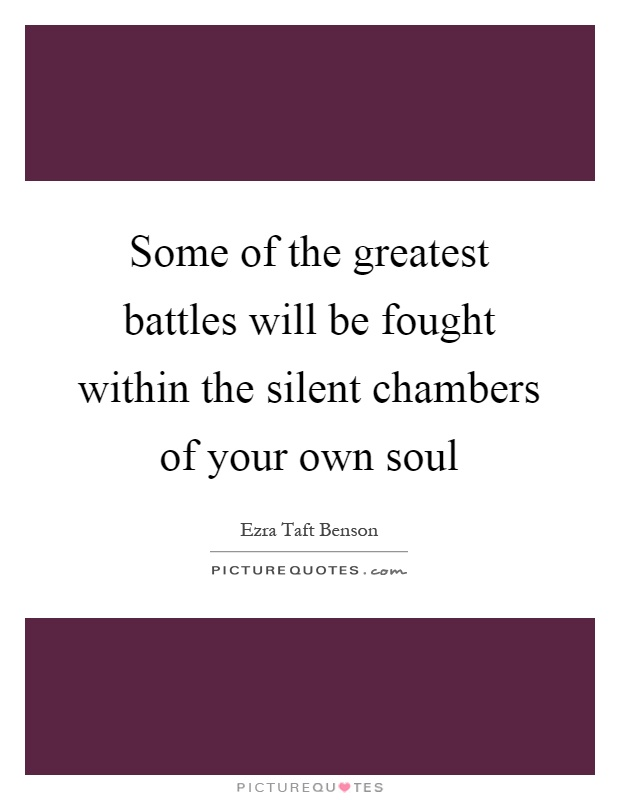 Some of the greatest battles will be fought within the silent chambers of your own soul Picture Quote #1