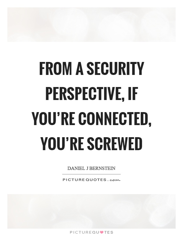 From a security perspective, if you're connected, you're screwed Picture Quote #1