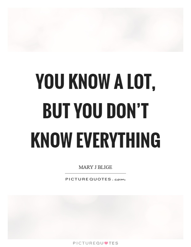 You know a lot, but you don't know everything Picture Quote #1