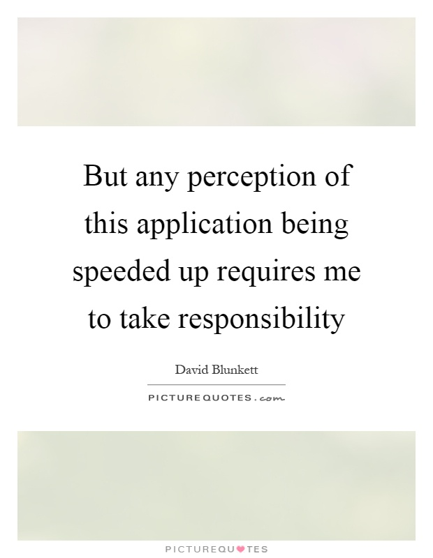 But any perception of this application being speeded up requires me to take responsibility Picture Quote #1