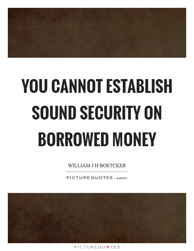 You cannot establish sound security on borrowed money Picture Quote #1
