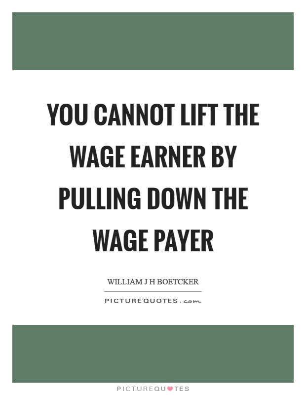 You cannot lift the wage earner by pulling down the wage payer Picture Quote #1