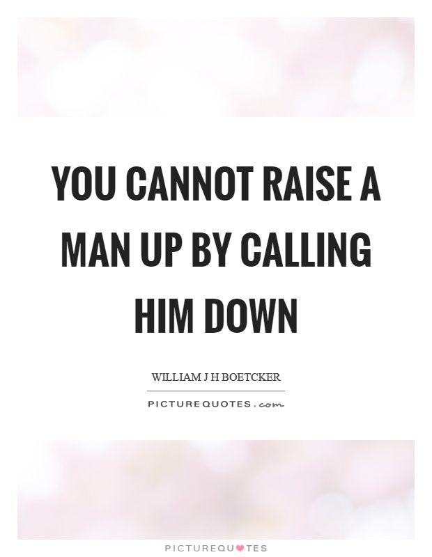 You cannot raise a man up by calling him down Picture Quote #1