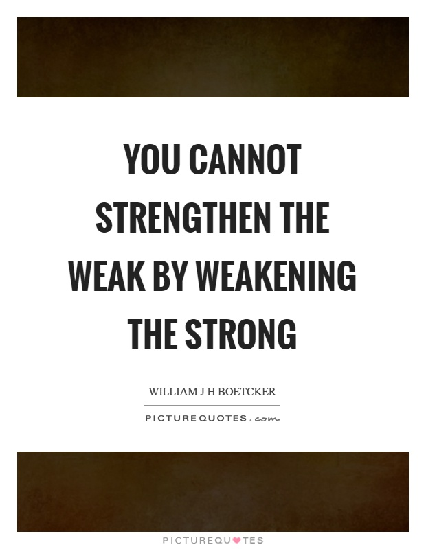 You cannot strengthen the weak by weakening the strong Picture Quote #1